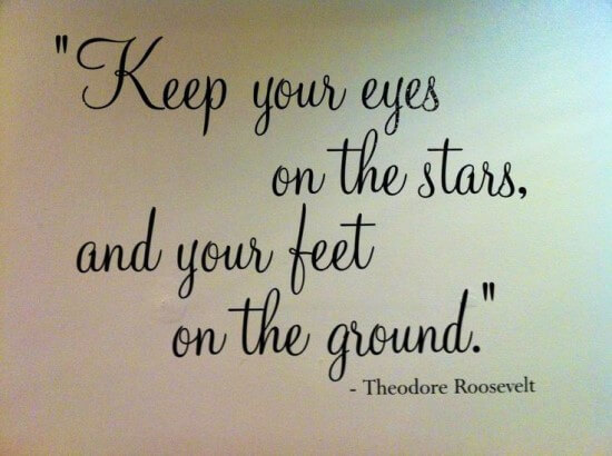 Keep your eyes on the stars, and your feet on the ground.